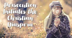 Persecution Initiates the Christian Diaspora