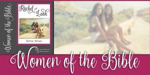 Women of the Bible: Rachel & Leah